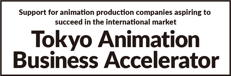 Tokyo Animation Business Accelerator | Support for animation production companies aspiring to succeed in the international market